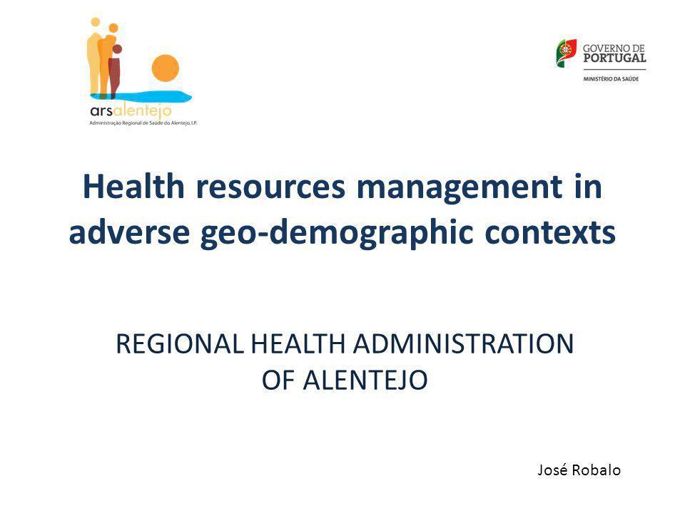 Health resources management in adverse geo-demographic contexts REGIONAL HEALTH ADMINISTRATION OF ALENTEJO José Robalo