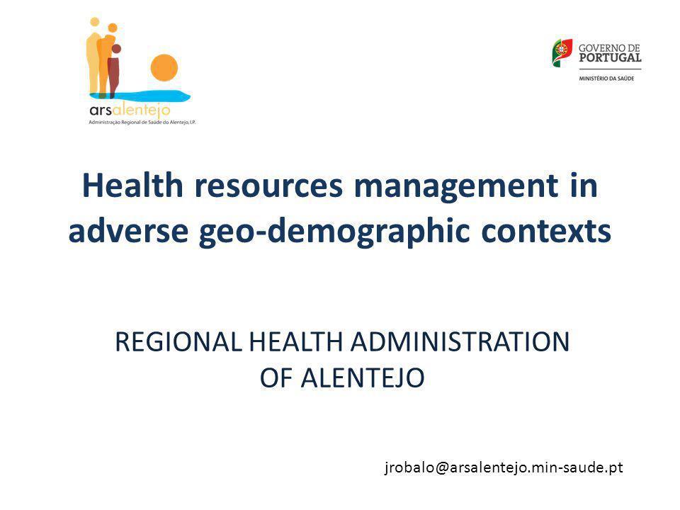 Health resources management in adverse geo-demographic contexts REGIONAL HEALTH ADMINISTRATION OF ALENTEJO jrobalo@arsalentejo.min-saude.pt