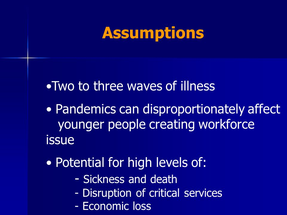 Two to three waves of illness Pandemics can disproportionately affect younger people creating workforce issue Potential for high levels of: - Sickness and death - Disruption of critical services - Economic loss Assumptions