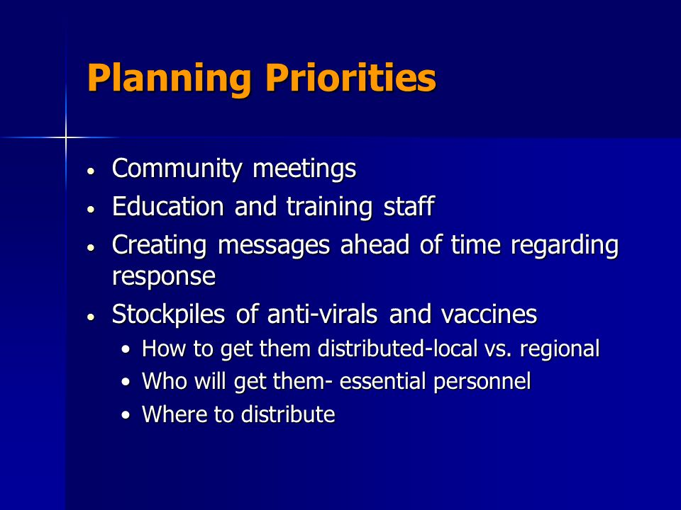 Planning Priorities Community meetings Community meetings Education and training staff Education and training staff Creating messages ahead of time regarding response Creating messages ahead of time regarding response Stockpiles of anti-virals and vaccines Stockpiles of anti-virals and vaccines How to get them distributed-local vs.