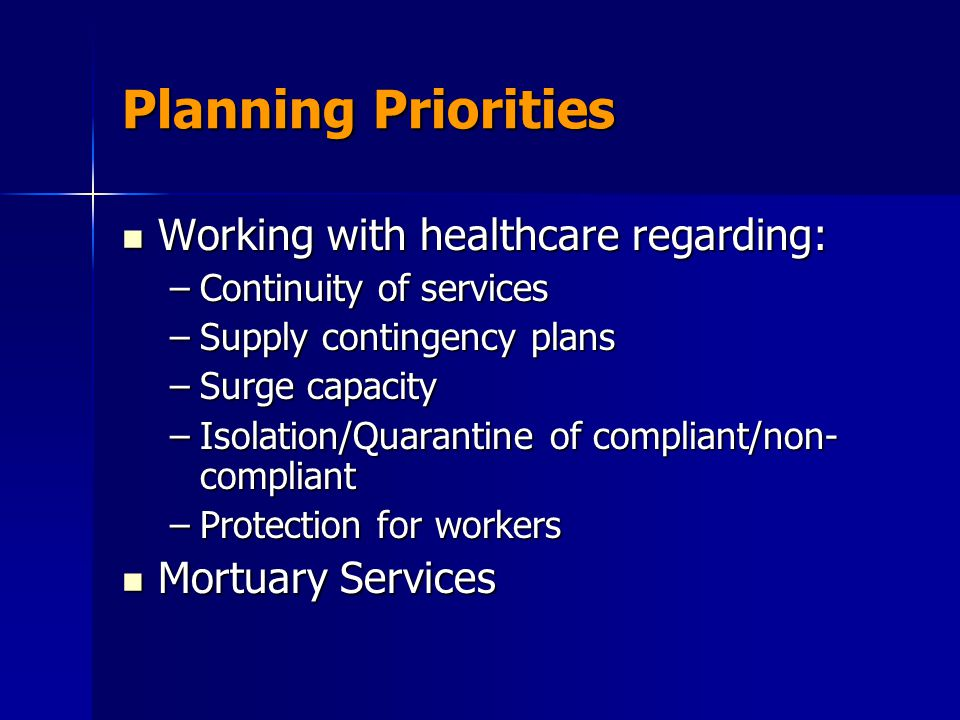 Planning Priorities Working with healthcare regarding: Working with healthcare regarding: –Continuity of services –Supply contingency plans –Surge capacity –Isolation/Quarantine of compliant/non- compliant –Protection for workers Mortuary Services Mortuary Services