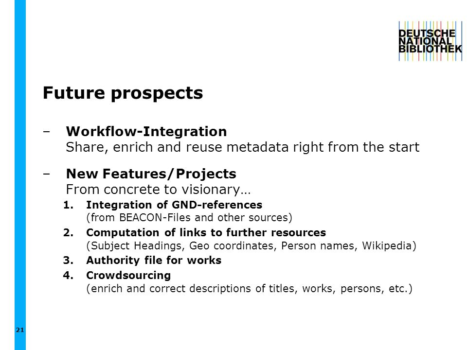 Future prospects –Workflow-Integration Share, enrich and reuse metadata right from the start –New Features/Projects From concrete to visionary… 1.Inte