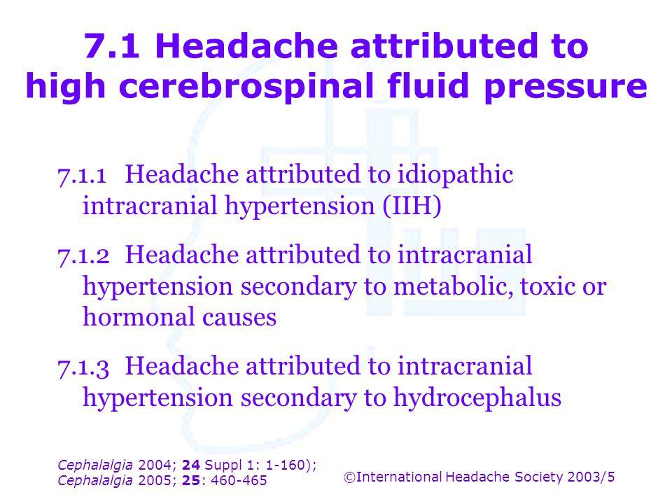 Cephalalgia 2004; 24 Suppl 1: 1-160); Cephalalgia 2005; 25: 460-465 ©International Headache Society 2003/5 7.1 Headache attributed to high cerebrospin
