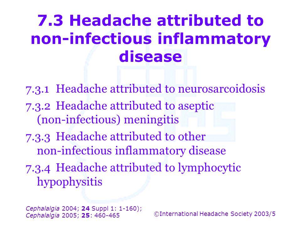 Cephalalgia 2004; 24 Suppl 1: 1-160); Cephalalgia 2005; 25: 460-465 ©International Headache Society 2003/5 7.3 Headache attributed to non-infectious i