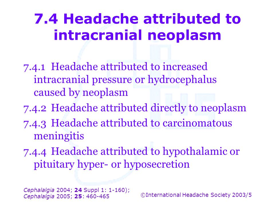 Cephalalgia 2004; 24 Suppl 1: 1-160); Cephalalgia 2005; 25: 460-465 ©International Headache Society 2003/5 7.4 Headache attributed to intracranial neo