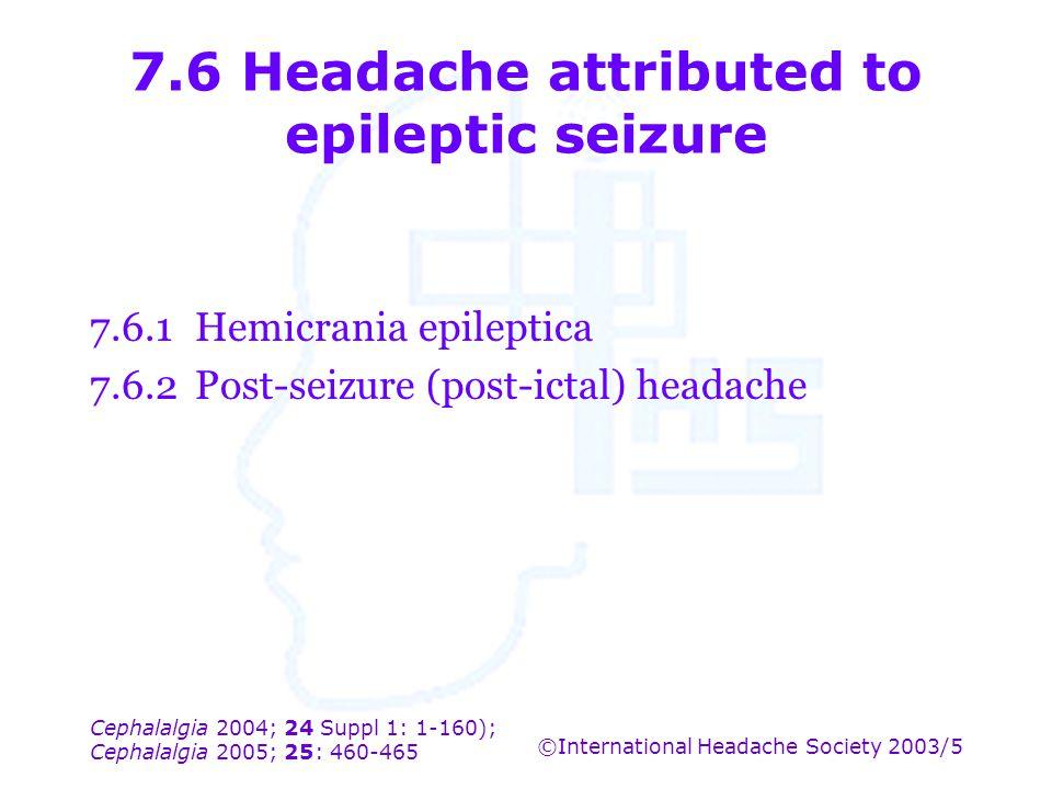 Cephalalgia 2004; 24 Suppl 1: 1-160); Cephalalgia 2005; 25: 460-465 ©International Headache Society 2003/5 7.6 Headache attributed to epileptic seizur