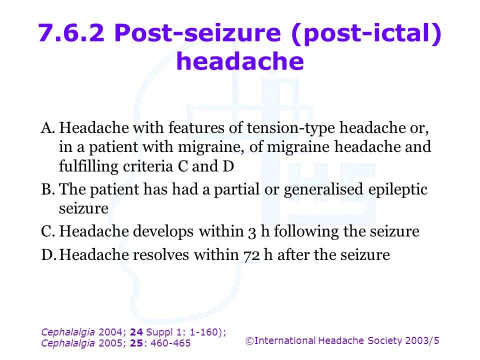 Cephalalgia 2004; 24 Suppl 1: 1-160); Cephalalgia 2005; 25: 460-465 ©International Headache Society 2003/5 7.6.2 Post-seizure (post-ictal) headache A.