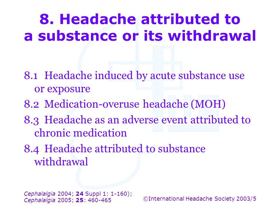 Cephalalgia 2004; 24 Suppl 1: 1-160); Cephalalgia 2005; 25: 460-465 ©International Headache Society 2003/5 8. Headache attributed to a substance or it