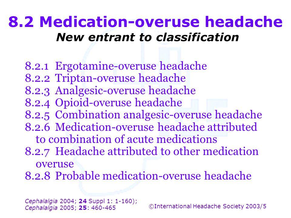 Cephalalgia 2004; 24 Suppl 1: 1-160); Cephalalgia 2005; 25: 460-465 ©International Headache Society 2003/5 8.2 Medication-overuse headache New entrant
