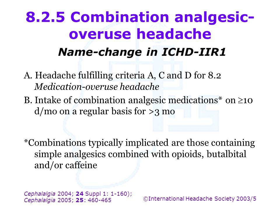 Cephalalgia 2004; 24 Suppl 1: 1-160); Cephalalgia 2005; 25: 460-465 ©International Headache Society 2003/5 8.2.5 Combination analgesic- overuse headac