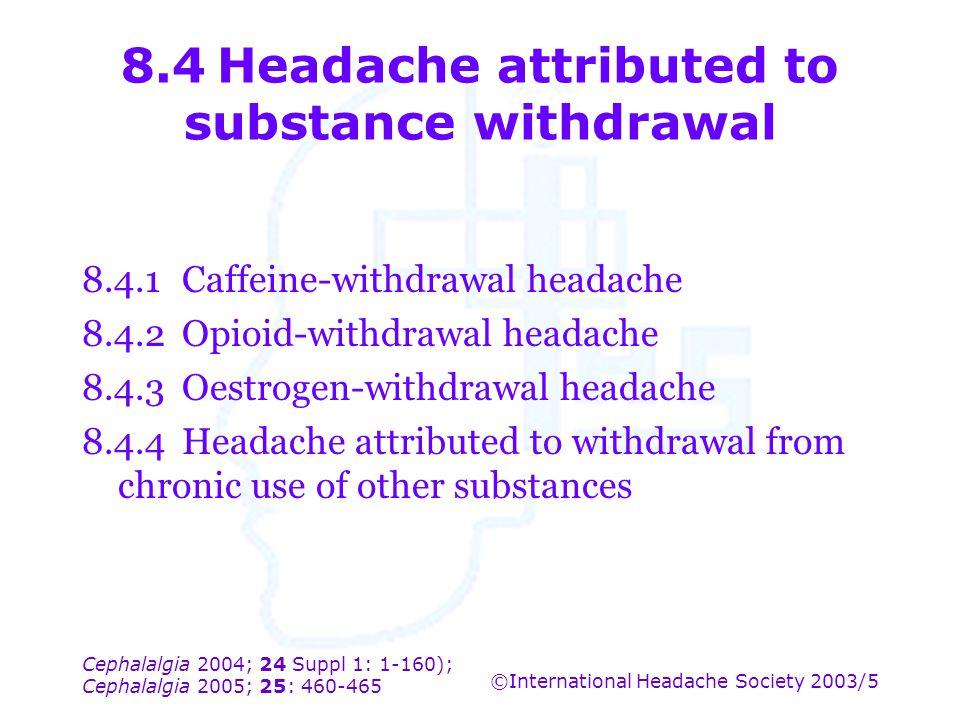 Cephalalgia 2004; 24 Suppl 1: 1-160); Cephalalgia 2005; 25: 460-465 ©International Headache Society 2003/5 8.4Headache attributed to substance withdra