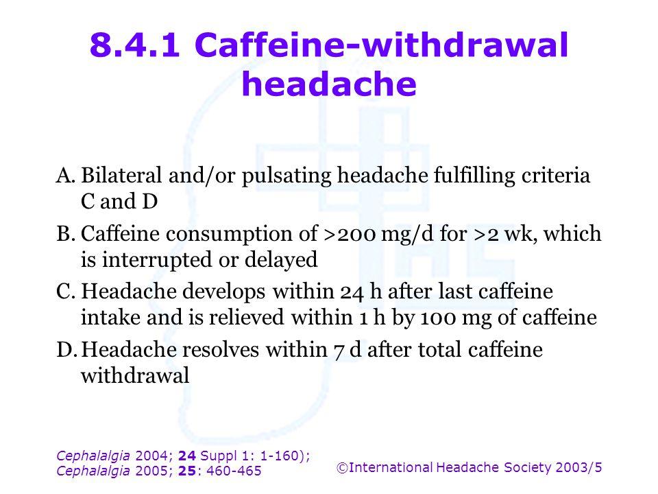 Cephalalgia 2004; 24 Suppl 1: 1-160); Cephalalgia 2005; 25: 460-465 ©International Headache Society 2003/5 8.4.1 Caffeine-withdrawal headache A.Bilate