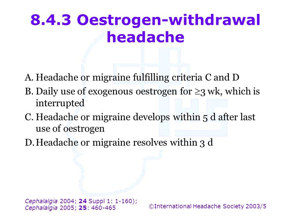 Cephalalgia 2004; 24 Suppl 1: 1-160); Cephalalgia 2005; 25: 460-465 ©International Headache Society 2003/5 8.4.3 Oestrogen-withdrawal headache A.Heada