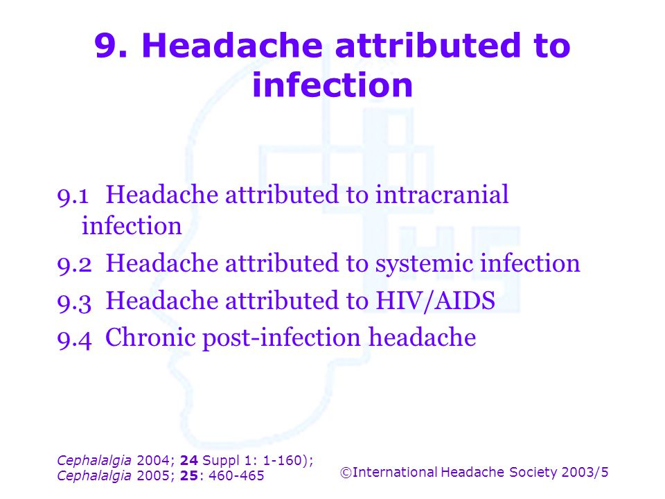 Cephalalgia 2004; 24 Suppl 1: 1-160); Cephalalgia 2005; 25: 460-465 ©International Headache Society 2003/5 9. Headache attributed to infection 9.1Head
