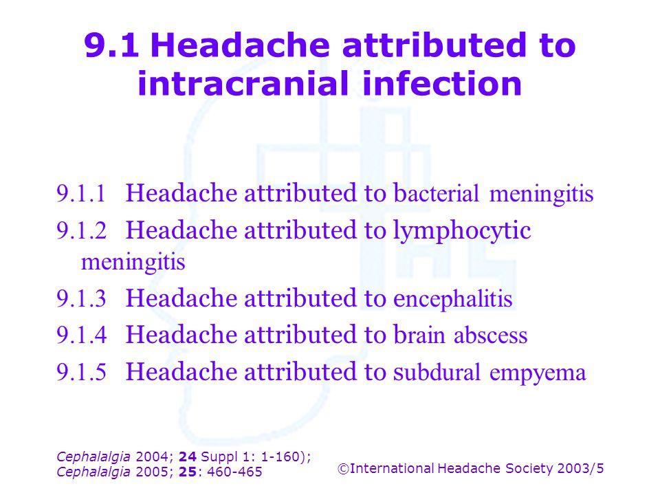 Cephalalgia 2004; 24 Suppl 1: 1-160); Cephalalgia 2005; 25: 460-465 ©International Headache Society 2003/5 9.1Headache attributed to intracranial infe