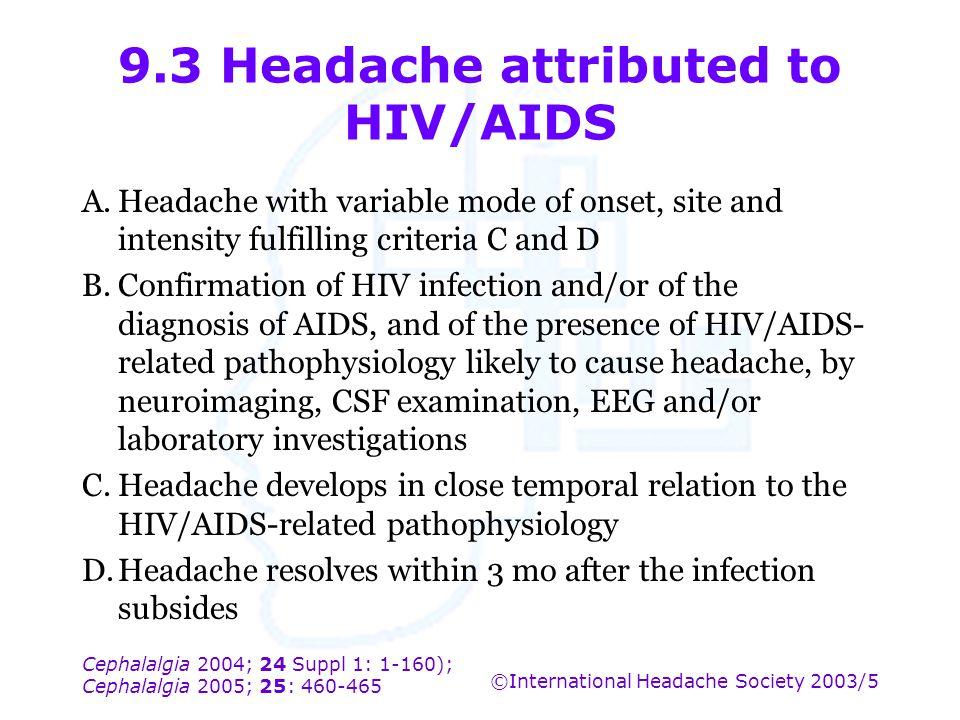 Cephalalgia 2004; 24 Suppl 1: 1-160); Cephalalgia 2005; 25: 460-465 ©International Headache Society 2003/5 9.3 Headache attributed to HIV/AIDS A.Heada