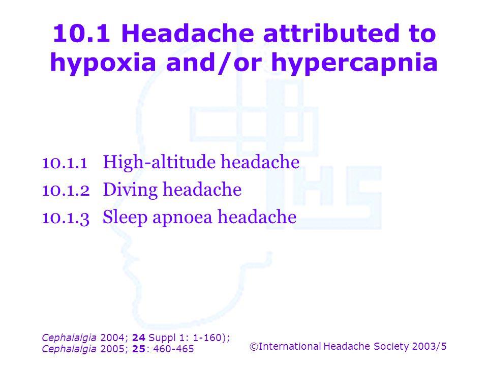 Cephalalgia 2004; 24 Suppl 1: 1-160); Cephalalgia 2005; 25: 460-465 ©International Headache Society 2003/5 10.1 Headache attributed to hypoxia and/or