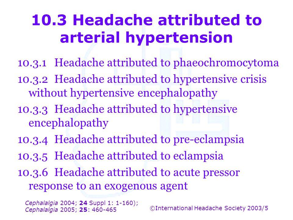 Cephalalgia 2004; 24 Suppl 1: 1-160); Cephalalgia 2005; 25: 460-465 ©International Headache Society 2003/5 10.3 Headache attributed to arterial hypert