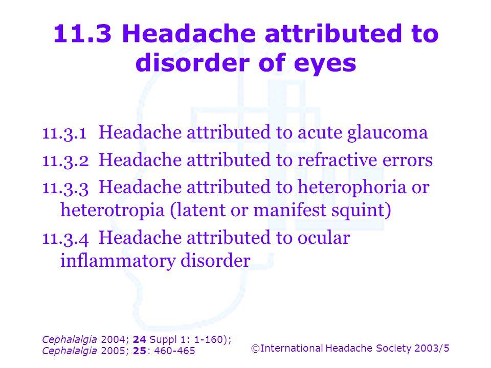 Cephalalgia 2004; 24 Suppl 1: 1-160); Cephalalgia 2005; 25: 460-465 ©International Headache Society 2003/5 11.3 Headache attributed to disorder of eye