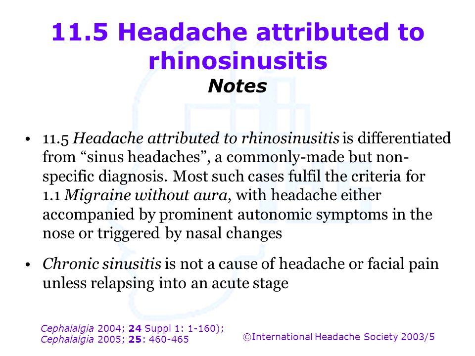 Cephalalgia 2004; 24 Suppl 1: 1-160); Cephalalgia 2005; 25: 460-465 ©International Headache Society 2003/5 11.5 Headache attributed to rhinosinusitis