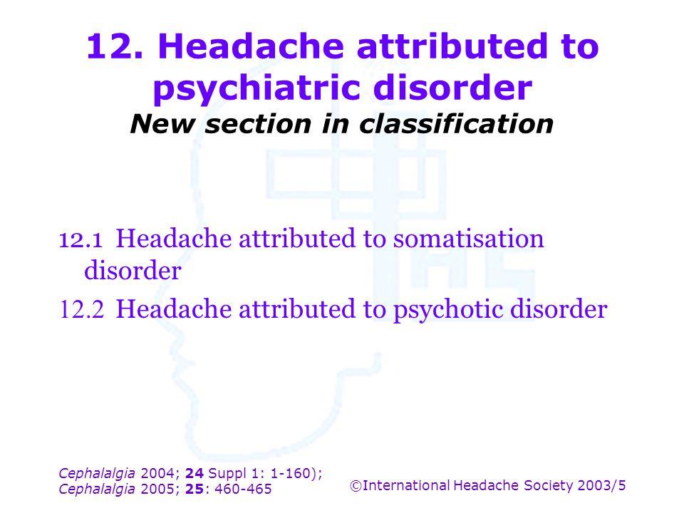 Cephalalgia 2004; 24 Suppl 1: 1-160); Cephalalgia 2005; 25: 460-465 ©International Headache Society 2003/5 12. Headache attributed to psychiatric diso