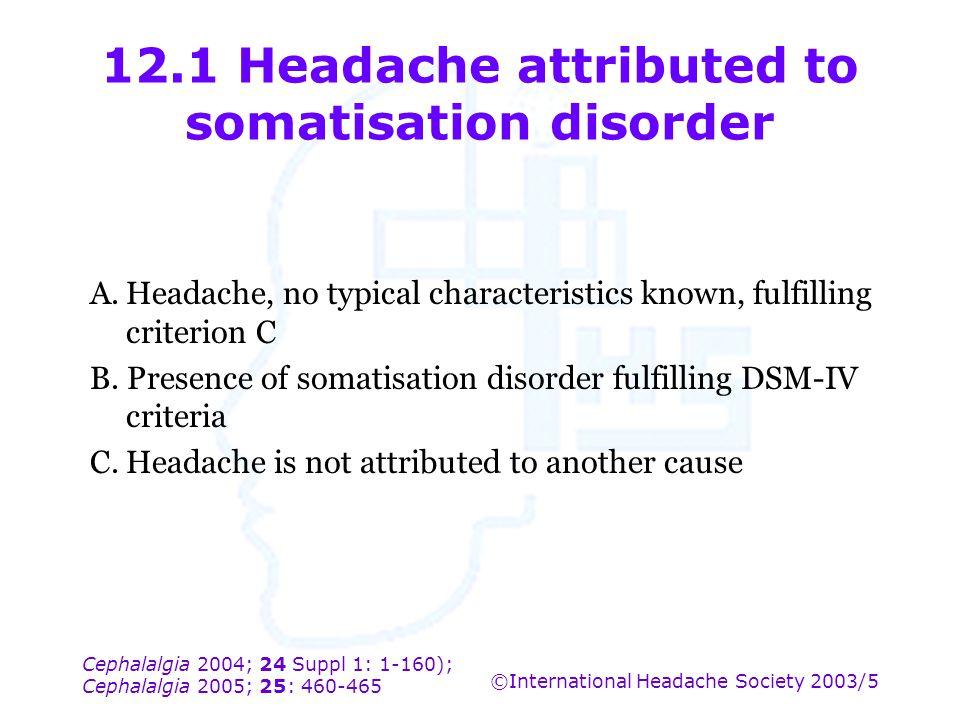 Cephalalgia 2004; 24 Suppl 1: 1-160); Cephalalgia 2005; 25: 460-465 ©International Headache Society 2003/5 12.1 Headache attributed to somatisation di