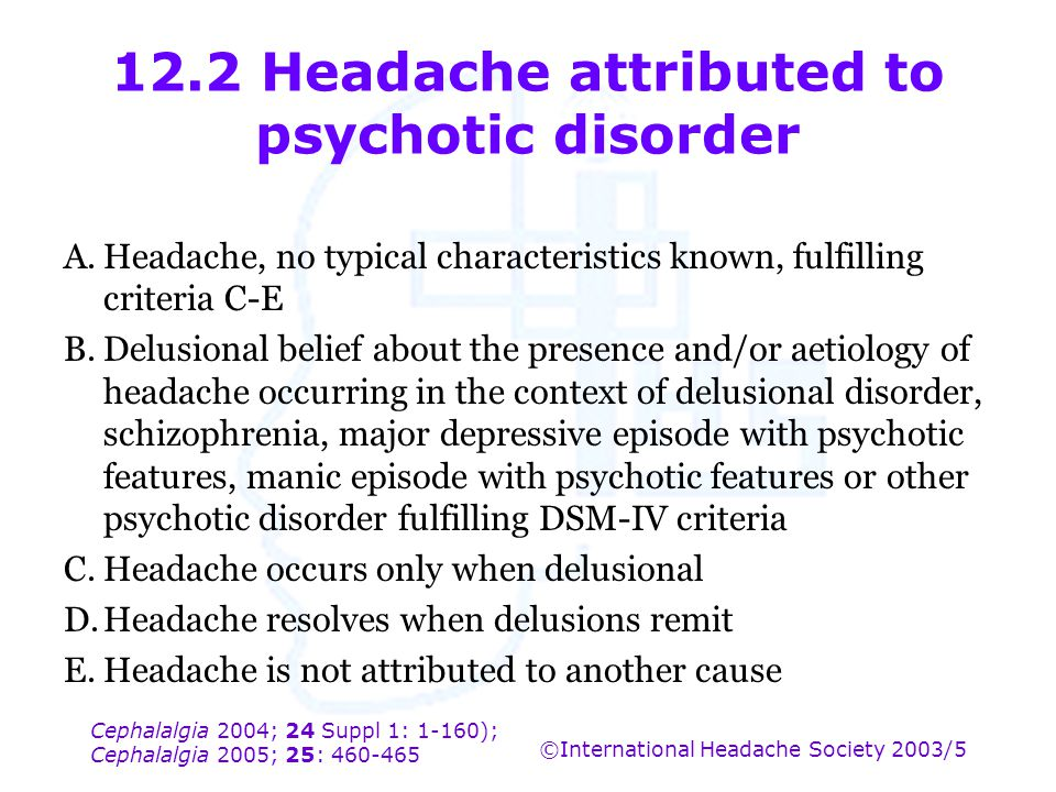 Cephalalgia 2004; 24 Suppl 1: 1-160); Cephalalgia 2005; 25: 460-465 ©International Headache Society 2003/5 12.2 Headache attributed to psychotic disor