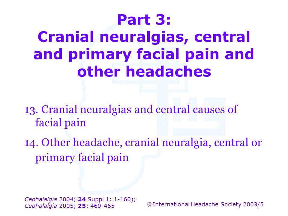 Cephalalgia 2004; 24 Suppl 1: 1-160); Cephalalgia 2005; 25: 460-465 ©International Headache Society 2003/5 Part 3: Cranial neuralgias, central and pri