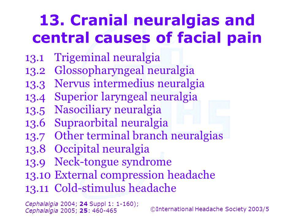 Cephalalgia 2004; 24 Suppl 1: 1-160); Cephalalgia 2005; 25: 460-465 ©International Headache Society 2003/5 13. Cranial neuralgias and central causes o