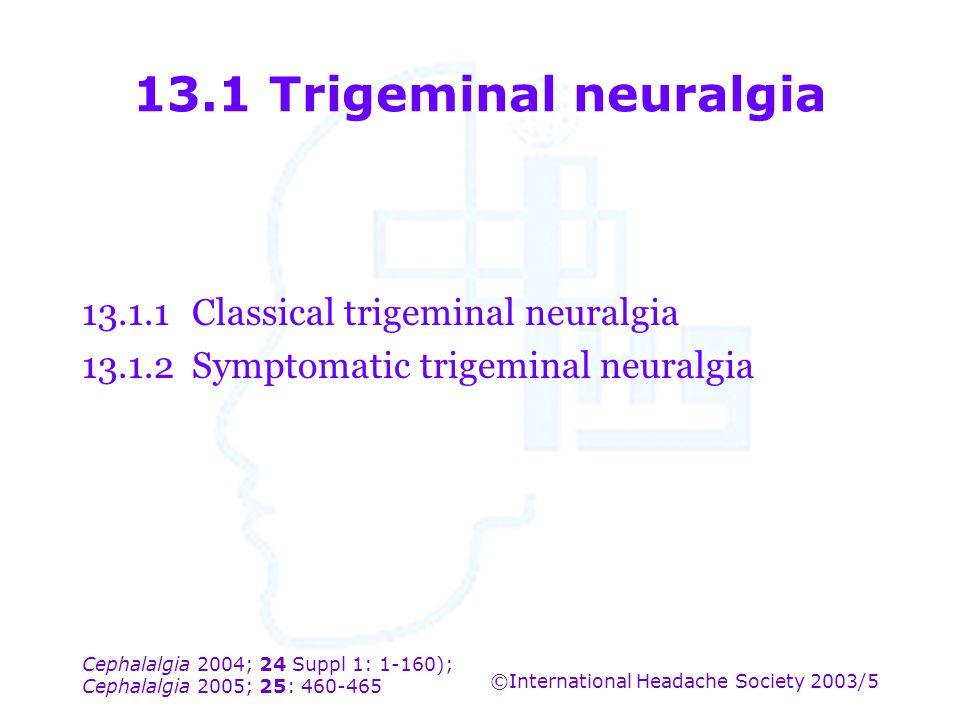 Cephalalgia 2004; 24 Suppl 1: 1-160); Cephalalgia 2005; 25: 460-465 ©International Headache Society 2003/5 13.1 Trigeminal neuralgia 13.1.1Classical t