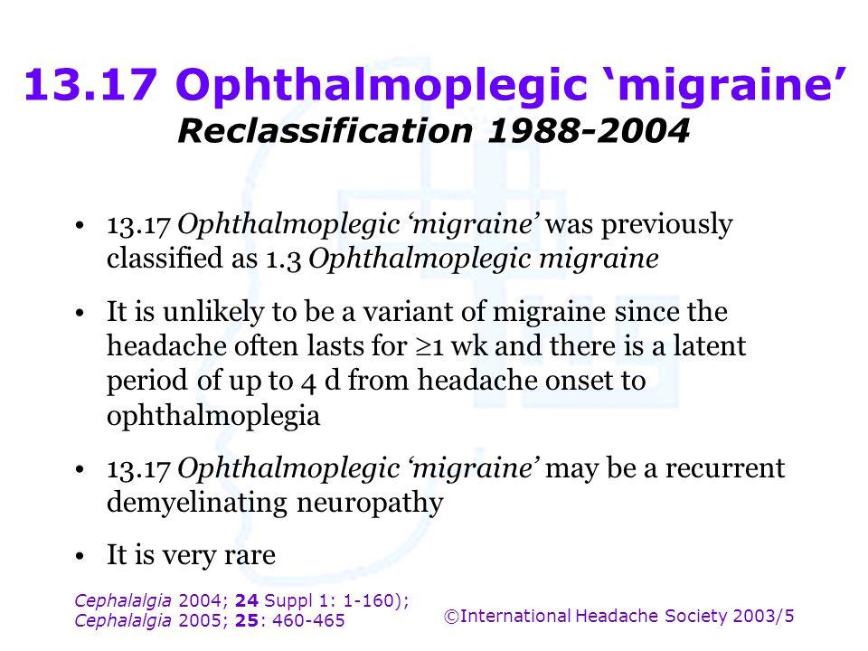 Cephalalgia 2004; 24 Suppl 1: 1-160); Cephalalgia 2005; 25: 460-465 ©International Headache Society 2003/5 13.17 Ophthalmoplegic 'migraine' Reclassifi