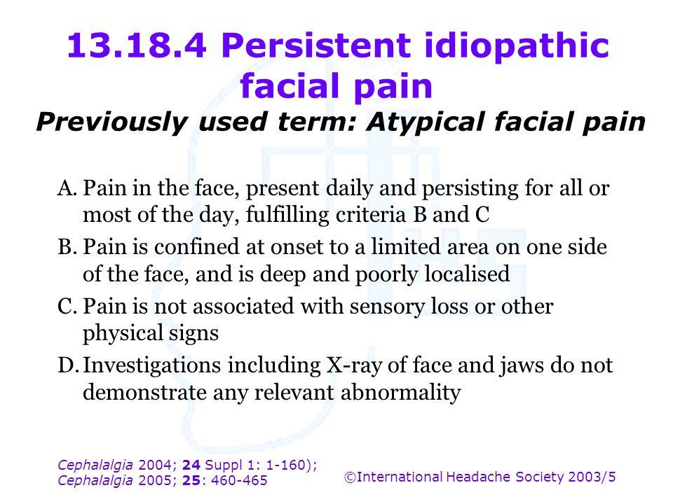 Cephalalgia 2004; 24 Suppl 1: 1-160); Cephalalgia 2005; 25: 460-465 ©International Headache Society 2003/5 13.18.4 Persistent idiopathic facial pain P