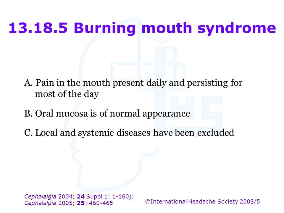 Cephalalgia 2004; 24 Suppl 1: 1-160); Cephalalgia 2005; 25: 460-465 ©International Headache Society 2003/5 13.18.5 Burning mouth syndrome A. Pain in t