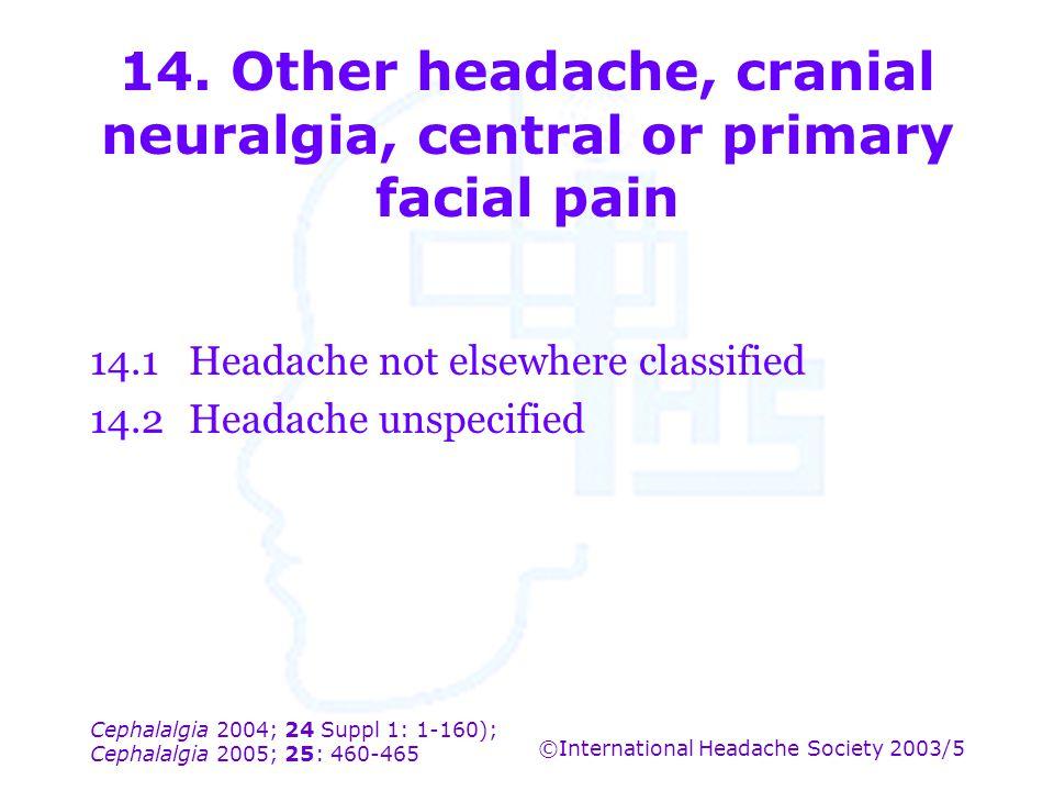 Cephalalgia 2004; 24 Suppl 1: 1-160); Cephalalgia 2005; 25: 460-465 ©International Headache Society 2003/5 14. Other headache, cranial neuralgia, cent