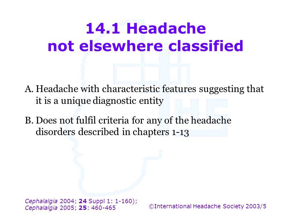 Cephalalgia 2004; 24 Suppl 1: 1-160); Cephalalgia 2005; 25: 460-465 ©International Headache Society 2003/5 14.1 Headache not elsewhere classified A.He