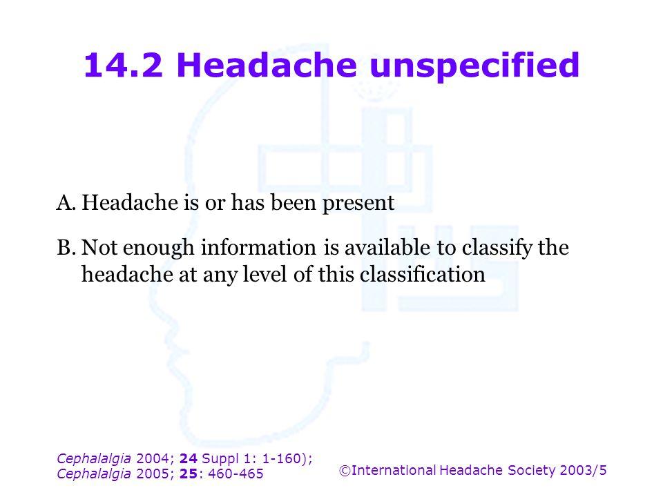 Cephalalgia 2004; 24 Suppl 1: 1-160); Cephalalgia 2005; 25: 460-465 ©International Headache Society 2003/5 14.2 Headache unspecified A.Headache is or