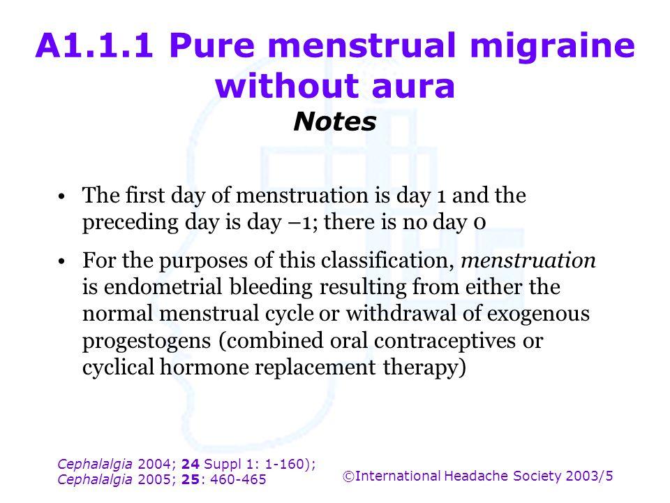 Cephalalgia 2004; 24 Suppl 1: 1-160); Cephalalgia 2005; 25: 460-465 ©International Headache Society 2003/5 A1.1.1 Pure menstrual migraine without aura