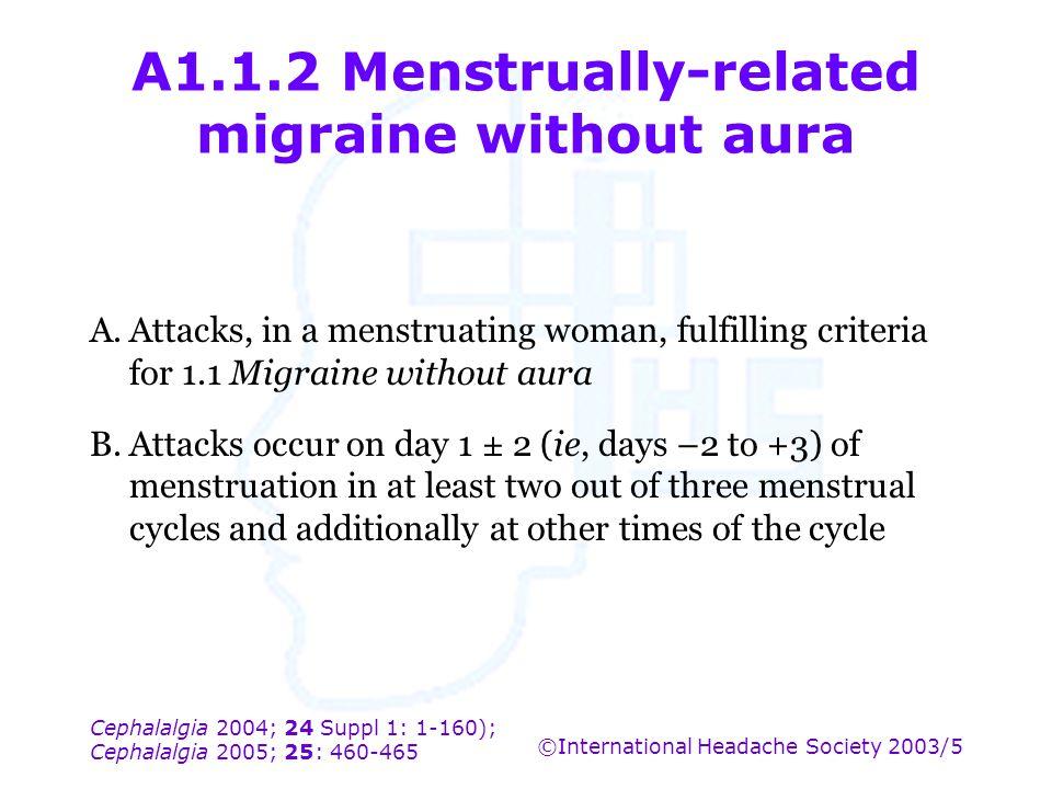 Cephalalgia 2004; 24 Suppl 1: 1-160); Cephalalgia 2005; 25: 460-465 ©International Headache Society 2003/5 A1.1.2 Menstrually-related migraine without