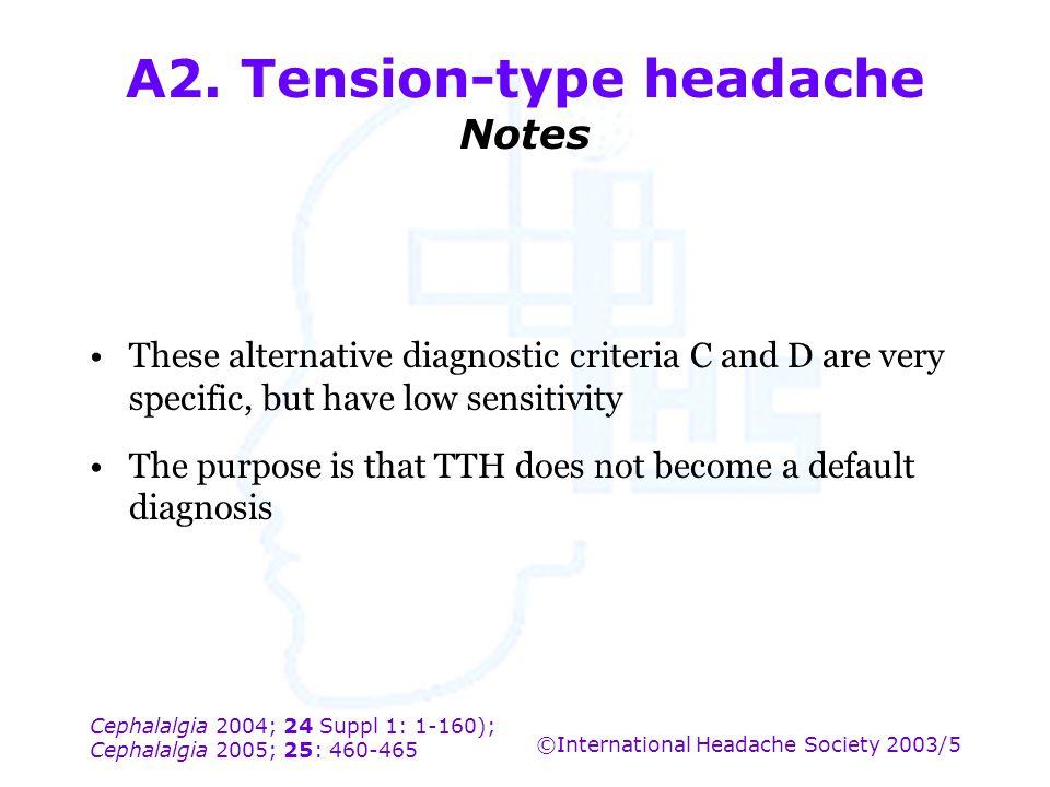 Cephalalgia 2004; 24 Suppl 1: 1-160); Cephalalgia 2005; 25: 460-465 ©International Headache Society 2003/5 A2. Tension-type headache Notes These alter