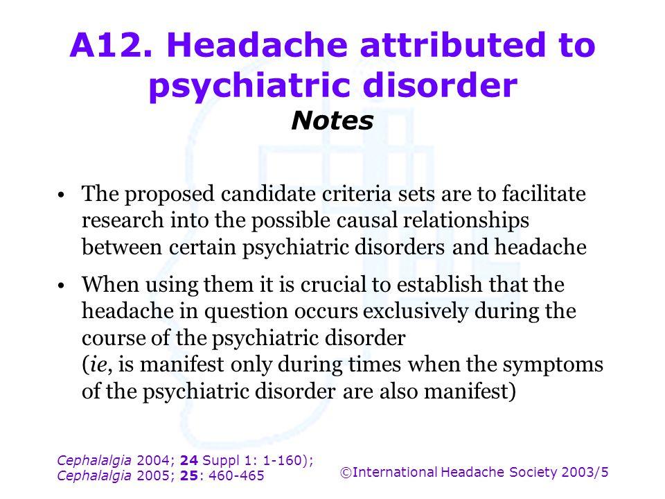Cephalalgia 2004; 24 Suppl 1: 1-160); Cephalalgia 2005; 25: 460-465 ©International Headache Society 2003/5 A12. Headache attributed to psychiatric dis