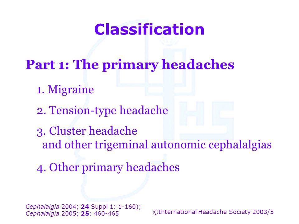 Cephalalgia 2004; 24 Suppl 1: 1-160); Cephalalgia 2005; 25: 460-465 ©International Headache Society 2003/5 Classification Part 1: The primary headache