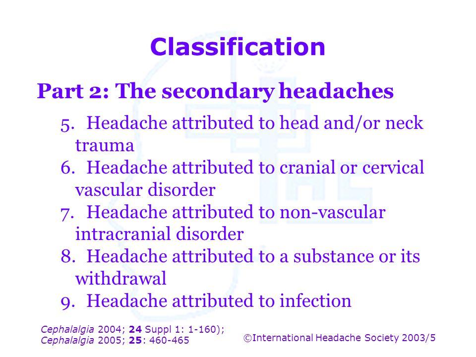 Cephalalgia 2004; 24 Suppl 1: 1-160); Cephalalgia 2005; 25: 460-465 ©International Headache Society 2003/5 Classification Part 2: The secondary headac