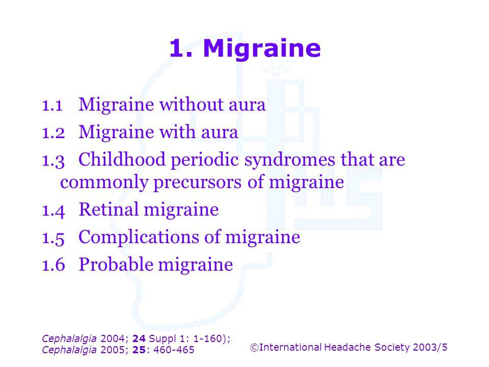 Cephalalgia 2004; 24 Suppl 1: 1-160); Cephalalgia 2005; 25: 460-465 ©International Headache Society 2003/5 1. Migraine 1.1Migraine without aura 1.2Mig