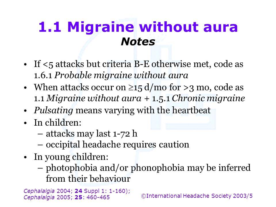 Cephalalgia 2004; 24 Suppl 1: 1-160); Cephalalgia 2005; 25: 460-465 ©International Headache Society 2003/5 1.1 Migraine without aura Notes If <5 attac