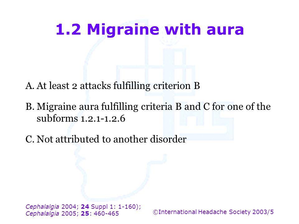 Cephalalgia 2004; 24 Suppl 1: 1-160); Cephalalgia 2005; 25: 460-465 ©International Headache Society 2003/5 1.2 Migraine with aura A.At least 2 attacks