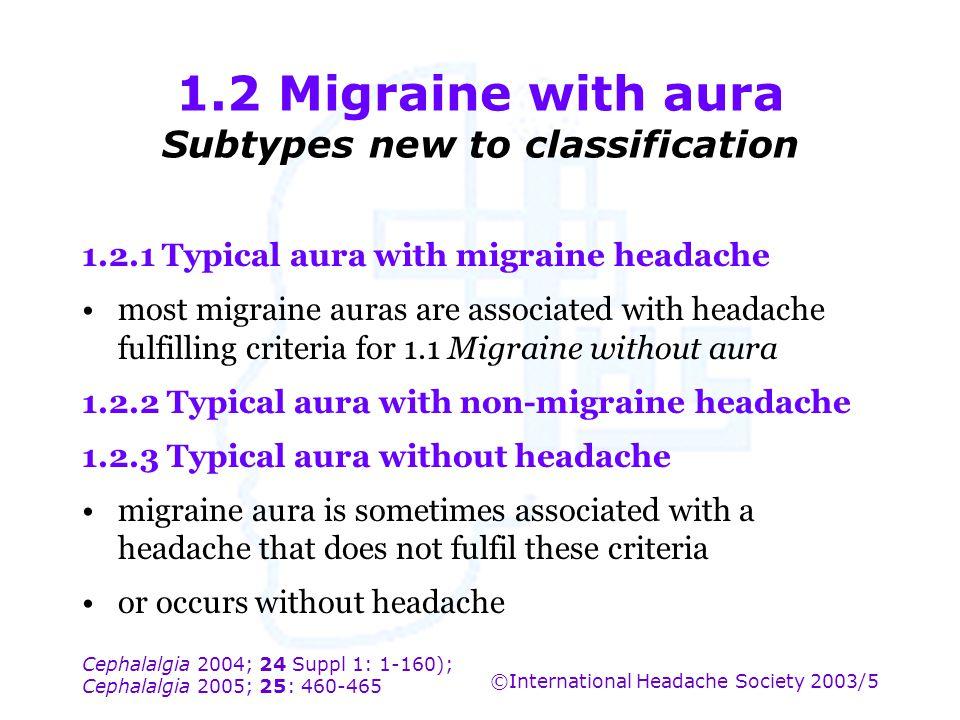 Cephalalgia 2004; 24 Suppl 1: 1-160); Cephalalgia 2005; 25: 460-465 ©International Headache Society 2003/5 1.2 Migraine with aura Subtypes new to clas
