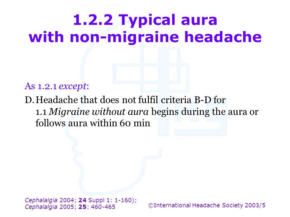 Cephalalgia 2004; 24 Suppl 1: 1-160); Cephalalgia 2005; 25: 460-465 ©International Headache Society 2003/5 1.2.2 Typical aura with non-migraine headac