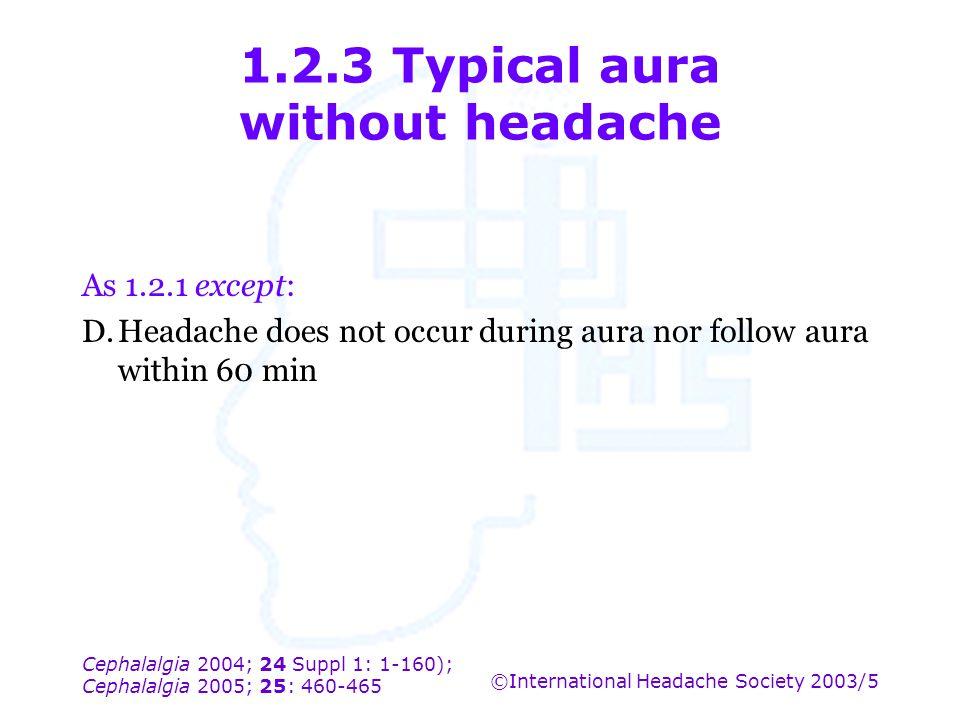 Cephalalgia 2004; 24 Suppl 1: 1-160); Cephalalgia 2005; 25: 460-465 ©International Headache Society 2003/5 1.2.3 Typical aura without headache As 1.2.