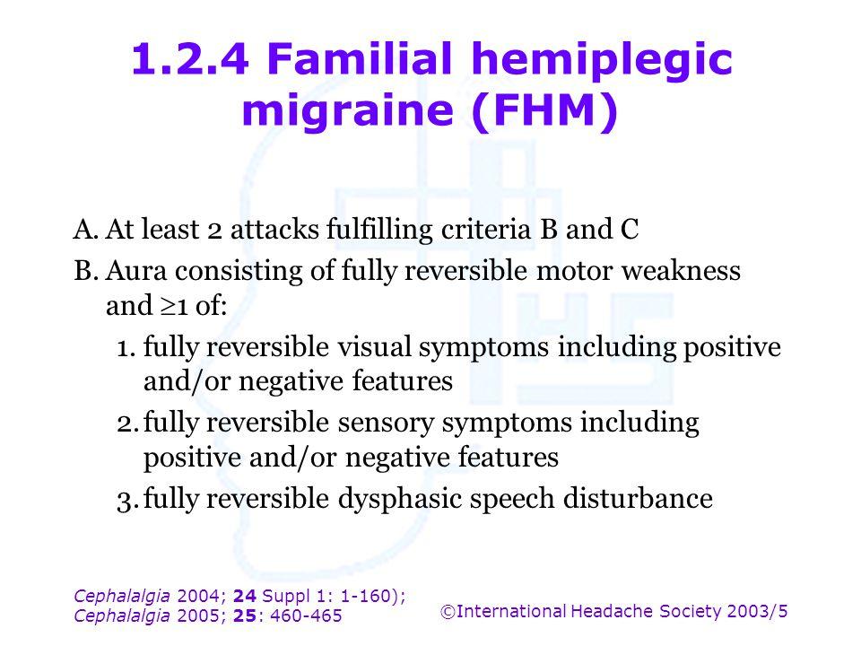 Cephalalgia 2004; 24 Suppl 1: 1-160); Cephalalgia 2005; 25: 460-465 ©International Headache Society 2003/5 1.2.4 Familial hemiplegic migraine (FHM) A.