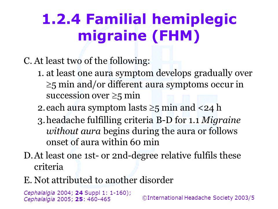 Cephalalgia 2004; 24 Suppl 1: 1-160); Cephalalgia 2005; 25: 460-465 ©International Headache Society 2003/5 1.2.4 Familial hemiplegic migraine (FHM) C.